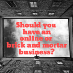 Should you have an online or brick and mortar business?
